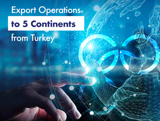 Export Operations to 5 Continents from Turkey